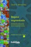Óscar A. Alfonso Roa - Bogotá segmentada - Reconstrucción histórico-social de la estructuración residencial de una metrópoli latinoamericana.