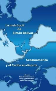 Óscar Barboza Lizano et Alexis Toribio Dantas - La metrópoli de Simón Bolívar - Centroamérica y el Caribe en disputa.