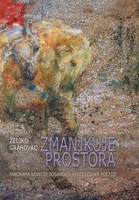 Željko Grahovac et Nino Flisar - Zmanjkuje prostora - panorama novejše bosansko-hercegovske poezije: (izbor poezije in mikroeseji).