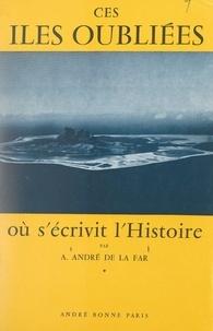 A. André de La Far et Robert de Chateaubriant - Ces îles oubliées où s'écrivit l'histoire.