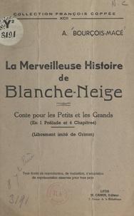 A. Bourçois-Macé - La merveilleuse histoire de Blanche-Neige - Conte pour les petits et les grands en 1 prélude et 4 chapitres, librement imité de Grimm.