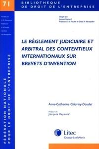 A-C Chiariny-Daudet - Le règlement judiciaire et arbitral des contentieux internationaux sur brevets d'invention.