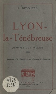 A. Degoutte et Edmond Locard - Lyon-la-Ténébreuse - Mémoires d'un policier.