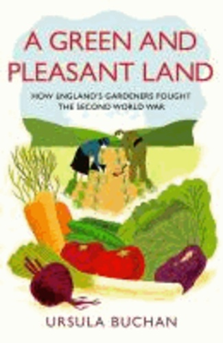 A Green and Pleasant Land - How England's Gardeners Fought the Second World War.