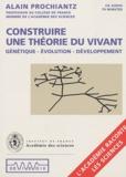 Alain Prochiantz - Construire une théorie du vivant - Génétique, évolution, développement.