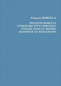 François Borella - François Borella. Itinéraire d'un chrétien engagé dans ce monde. Anamnèse et Réflexions.