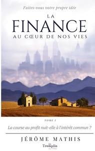 Jérôme Mathis - La finance au coeur de nos vies  : La finance au coeur de nos vies - Tome 1: La course au profit nuit-elle à l'intérêt commun ?.