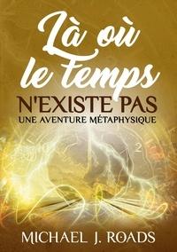 Michael j. Roads - Là où le temps n'existe pas - Une aventure métaphysique.