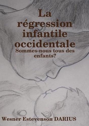 Wesner estevenson Darius - La regression infantile occidentale - Sommes-nous tous des enfants ?.