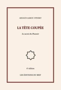 Arnaud-Aaron Upinsky - La tête coupée - Le secret du Pouvoir.