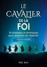 Éric Bah - Le Cavalier de la Foi (version homme) - 10 stratégies et techniques pour atteindre ses objectifs.