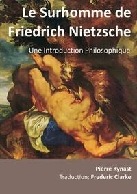 Pierre Kynast - Le surhomme de friedrich nietzsche - une introduction philosophique - Une Introduction Philosophique.