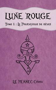 Pennec cedric Le - LUNE ROUGE: Tome 1 : Le Pourvoyeur de rêves.