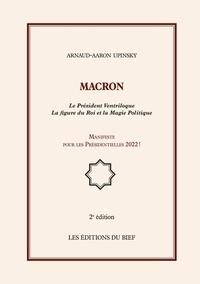 Arnaud-Aaron Upinsky - Macron - Le Président Ventriloque La figure du Roi et la Magie Politique, Manifeste pour les Présidentielles 2022 !.