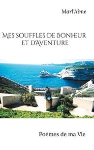 Marlène Martinvalet - Mes souffles de bonheur et d'aventure - Poèmes de ma vie.