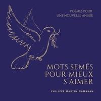 Philippe Martin-namakan - Mots semés pour mieux s'aimer - Poèmes pour une nouvelle année.