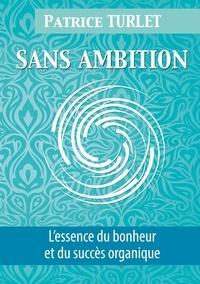 Patrice Turlet - Sans ambition - L'essence du bonheur et du succès organique.