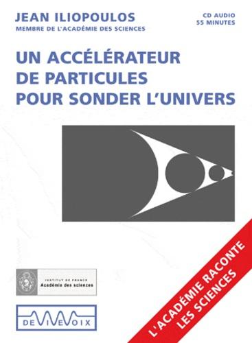 Jean Iliopoulos - Un accélérateur de particules pour sonder l'Univers. 1 CD audio