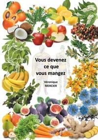 Véronique Mercier - Vous devenez ce que vous mangez.