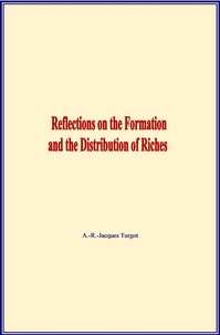 A.-R.-Jacques Turgot - Reflections on the Formation and the Distribution of Riches.