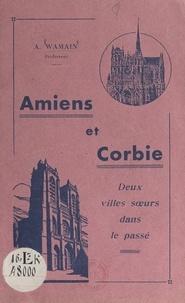 A. Wamain - Amiens et Corbie, deux villes sœurs dans le passé - Revue de quelques faits communs à l'histoire des 2 villes du 7e siècle à la Révolution.