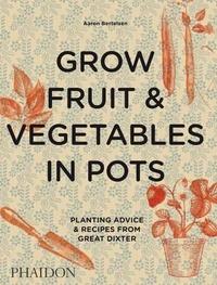 Grow Fruit & Vegetables in Pots- Planting Advice & Recipes from Great Dixter - Aaron Bertelsen |