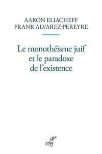 Aaron Eliacheff et Frank Alvarez-Péreyre - Le monothéisme juif et le paradoxe de l'existence.
