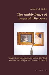 """Aaron Kahn - The Ambivalence of Imperial Discourse - Cervantes's La Numancia within the 'Lost Generation' of Spanish Drama (1570-90)""""."""