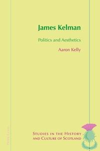 Aaron Kelly - James Kelman - Politics and Aesthetics.