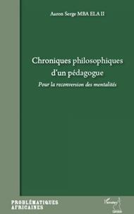 Aaron Serge Mba Ela II - Chroniques philosophiques d'un pédagogue - Pour la reconversion des mentalités.