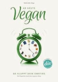 Ab heute vegan - So klappt dein Umstieg. Ein Wegweiser durch den veganen Alltag.