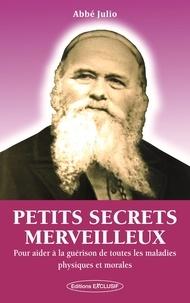 Abbé Julio - Petits secrets merveilleux - Pour aider à la guérison de toutes les maladies physiques et morales.