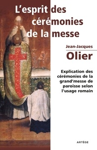 Abbé Olier Jean-Jacques - L'Esprit des Cérémonies de la Messe - Explication des cérémonies de la grand'messe de paroisse selon l'usage romain.