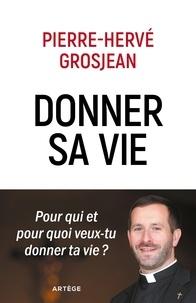 Abbé Pierre-Hervé Grosjean - Donner sa vie - Pour qui et pour quoi veux-tu donner ta vie ?.