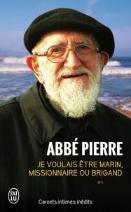 Abbé Pierre - Je voulais être marin, missionnaire ou brigand - Carnets intimes et pensées choisies.
