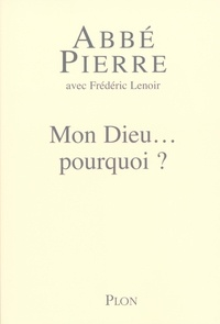 Abbé Pierre et Frédéric Lenoir - Mon Dieu... pourquoi ? - Petites méditations sur la foi chrétienne et le sens de la vie.