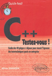 Abbès Zerdouk - C++ : testez-vous ! - Guide des 40 pièges à déjouer pour réussir l'épreuve des tests-techniques posés en entreprise.