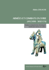 Abbès Zouache - Armées et combats en Syrie de 491/1098 à 569/1174 - Analyse comparée des chroniques médiévales latines et arabes.