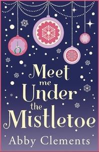Abby Clements - Meet Me Under the Mistletoe - The unputdownable gorgeous festive love story.