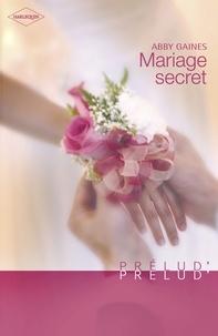 Abby Gaines et Abby Gaines - Mariage secret (Harlequin Prélud').