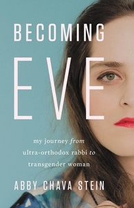 Abby Stein - Becoming Eve - My Journey from Ultra-Orthodox Rabbi to Transgender Woman.