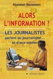 Abdallah Bensmain - Alors l'information ? - Les journalistes parlent du journalisme… et d'eux-mêmes.