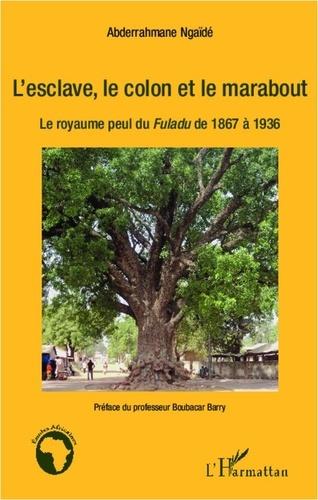 Abdarahmane Ngaïdé - L'esclave, le colon et le marabout - Le royaume peul du Fuladu de 1867 à 1936.