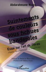 Abdarahmane Ngaïdé - Suintements de couleurs sous fichues banderoles - Essai sur l'art de l'in-vu (Yiyaaka, Nanaaka/Gissunu-ko, Dëggunu-ko).