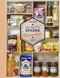Abdel Alaoui - Ma petit épicerie marocaine - 50 produits décryptés, 40 recettes associées.