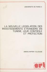 Abdelhafidh Ellouze - La nouvelle législation des investissements étrangers en Tunisie, leur contrôle et protection.