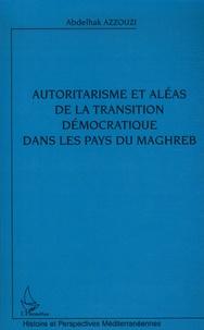 Abdelhak Azzouzi - Autoritarisme et aléas de la transition démocratique dans les pays du Maghreb.