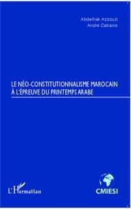 Abdelhak Azzouzi et André Cabanis - Le néo-constitutionnalisme marocain à l'épreuve du printemps arabe.