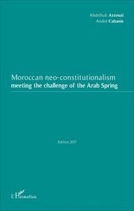 Abdelhak Azzouzi et André Cabanis - Moroccan neo-constitutionalism - Meeting the challenge of the Arab Spring.