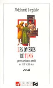 Abdelhamid Largueche - Les ombres de Tunis. - Pauvres, marginaux et minorités aux XVIIIème et XIXème siècles.
